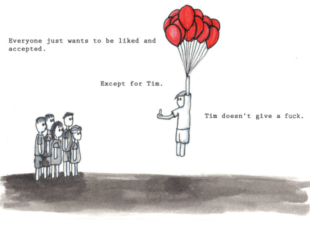Everybody just wants to be liked and accepted. Except for Tim. Tim doesn't give a fuck.